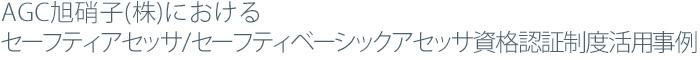 AGC旭硝子(株)におけるセーフティアセッサ/セーフティベーシックアセッサ資格認証制度活用事例事例紹介