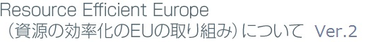 Resource Efficient Europe(資源の効率化のEUの取り組み)について Ver.2