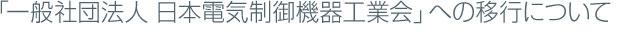 「一般社団法人 日本電気制御機器工業会」への移行について