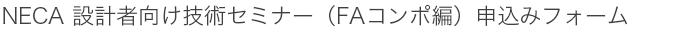 NECA 設計者向け技術セミナー(FAコンポ編) 申込みフォーム