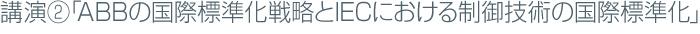 講演②「ABBの国際標準化戦略とIECにおける制御技術の国際標準化」