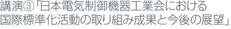 講演③「日本電気制御機器工業会における国際標準化活動の取り組み成果と今後の展望」
