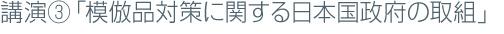 講演③「模倣品対策に関する日本国政府の取組」
